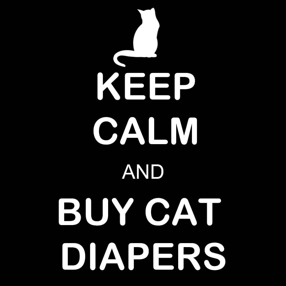 Keep calm and buy cat diapers